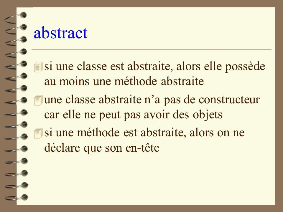 abstract si une classe est abstraite, alors elle possède au moins une méthode abstraite.