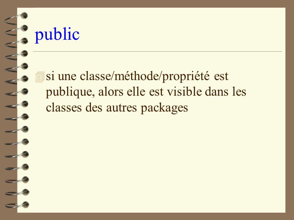 public si une classe/méthode/propriété est publique, alors elle est visible dans les classes des autres packages.