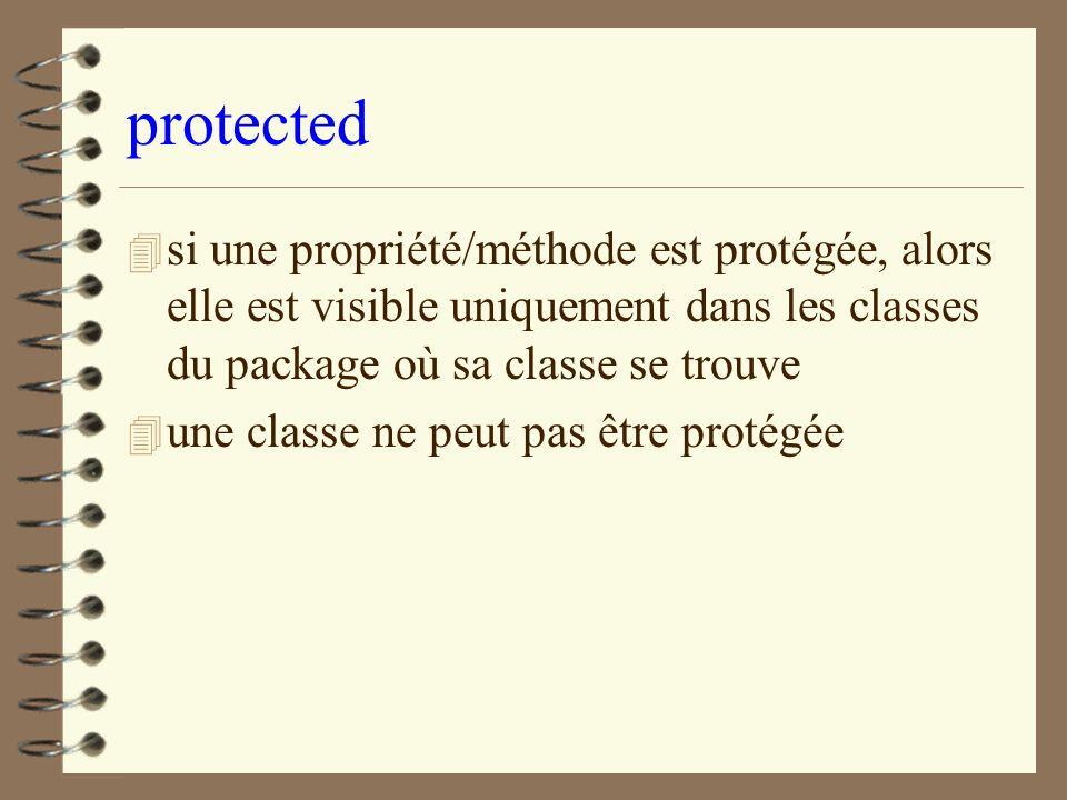 protected si une propriété/méthode est protégée, alors elle est visible uniquement dans les classes du package où sa classe se trouve.