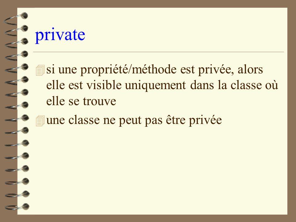private si une propriété/méthode est privée, alors elle est visible uniquement dans la classe où elle se trouve.