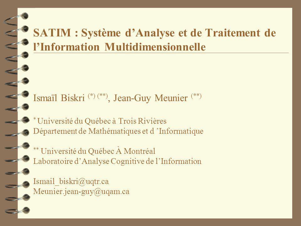SATIM : Système d'Analyse et de Traitement de l'Information Multidimensionnelle Ismaïl Biskri (*) (**), Jean-Guy Meunier (**) * Université du Québec à Trois Rivières Département de Mathématiques et d 'Informatique ** Université du Québec À Montréal Laboratoire d'Analyse Cognitive de l'Information Ismail_biskri@uqtr.ca Meunier.jean-guy@uqam.ca