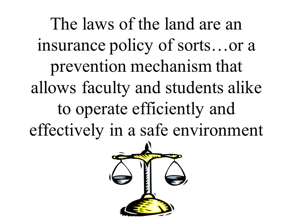 The laws of the land are an insurance policy of sorts…or a prevention mechanism that allows faculty and students alike to operate efficiently and effectively in a safe environment
