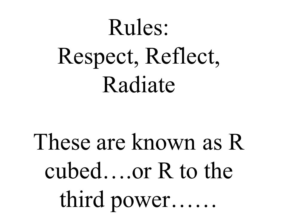 Rules: Respect, Reflect, Radiate These are known as R cubed…