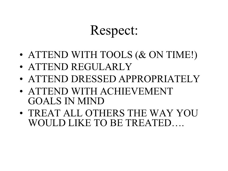 Respect: ATTEND WITH TOOLS (& ON TIME!) ATTEND REGULARLY