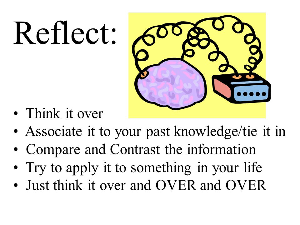 Reflect: Think it over Associate it to your past knowledge/tie it in