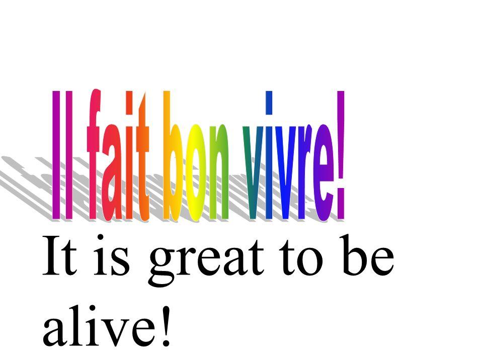 Il fait bon vivre! It is great to be alive!