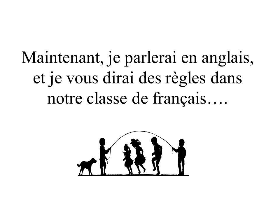 Maintenant, je parlerai en anglais, et je vous dirai des règles dans notre classe de français….