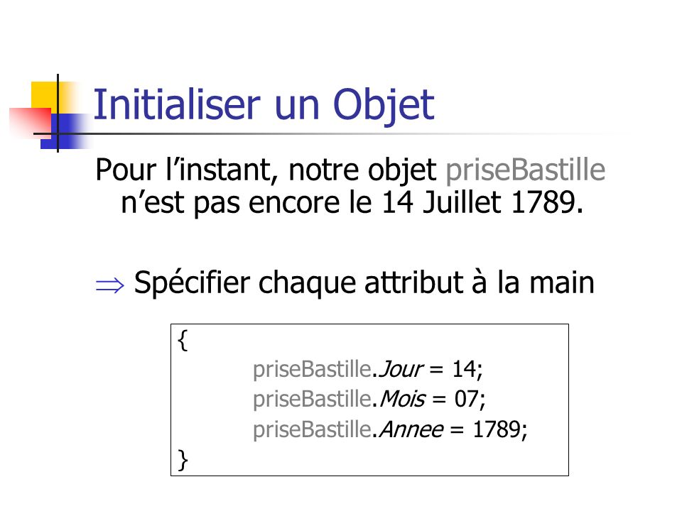 Initialiser un Objet Pour l'instant, notre objet priseBastille n'est pas encore le 14 Juillet 1789.