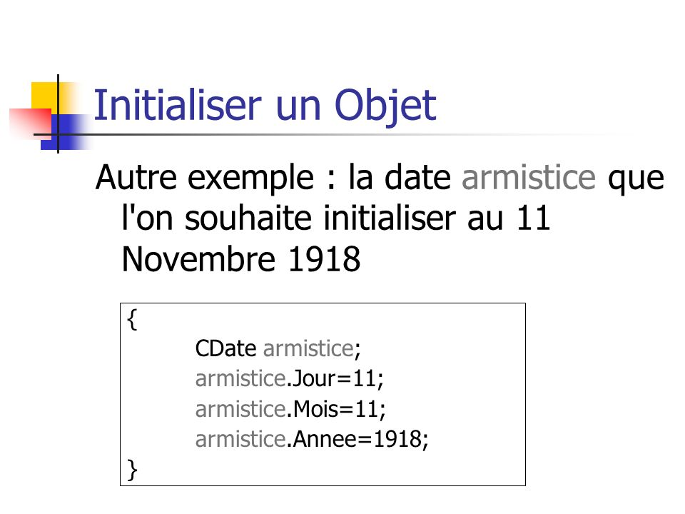 Initialiser un Objet Autre exemple : la date armistice que l on souhaite initialiser au 11 Novembre 1918.