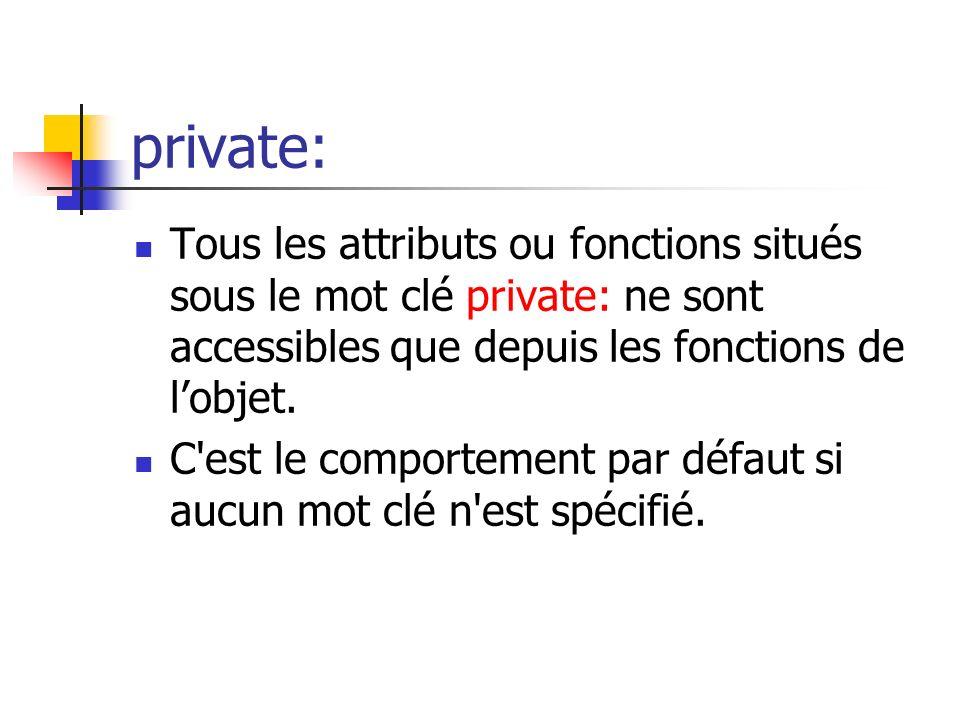 private: Tous les attributs ou fonctions situés sous le mot clé private: ne sont accessibles que depuis les fonctions de l'objet.