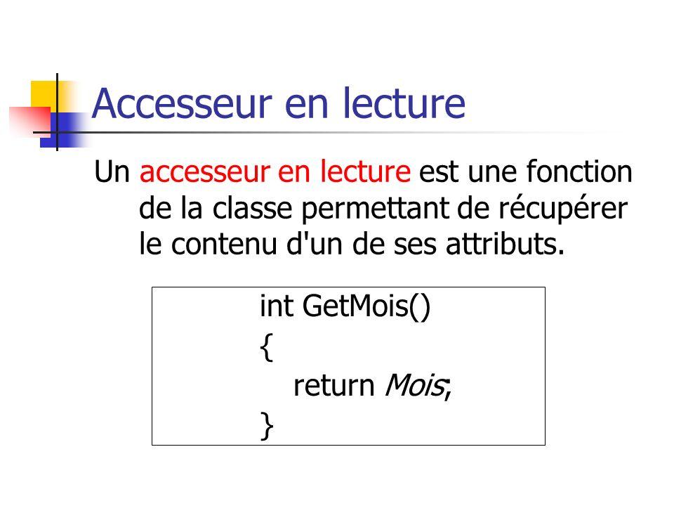 Accesseur en lecture Un accesseur en lecture est une fonction de la classe permettant de récupérer le contenu d un de ses attributs.
