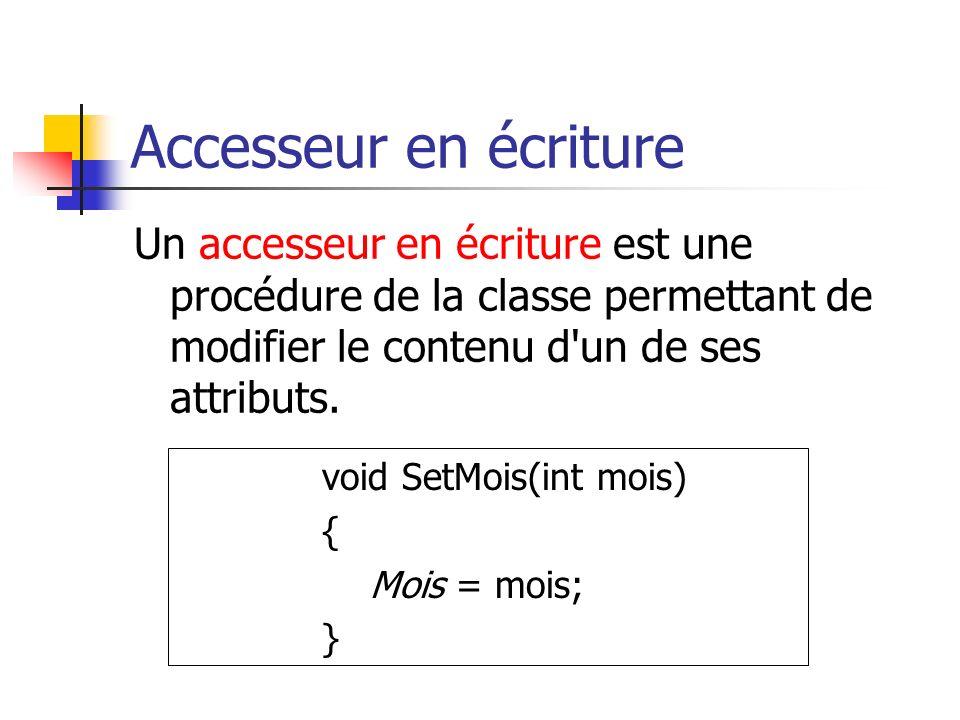 Accesseur en écriture Un accesseur en écriture est une procédure de la classe permettant de modifier le contenu d un de ses attributs.