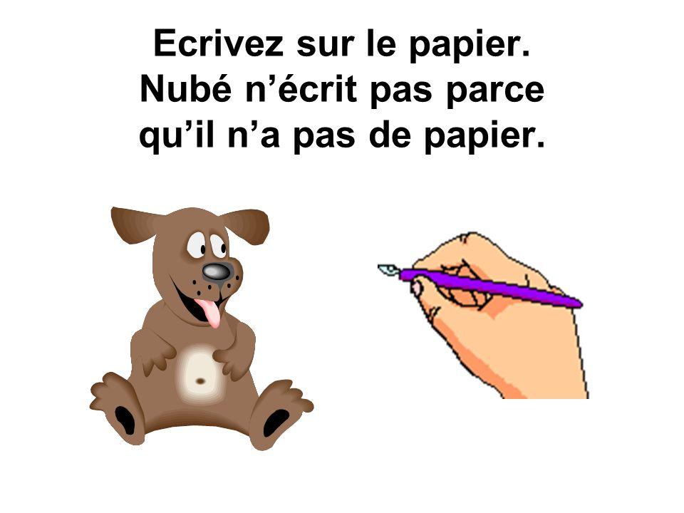 Ecrivez sur le papier. Nubé n'écrit pas parce qu'il n'a pas de papier.
