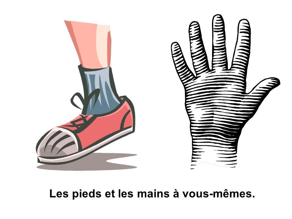 Les pieds et les mains à vous-mêmes.