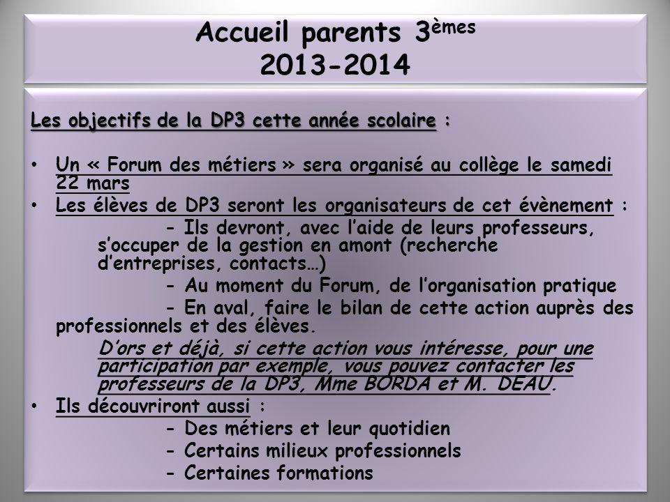 Accueil parents 3èmes 2013-2014 Les objectifs de la DP3 cette année scolaire : Un « Forum des métiers » sera organisé au collège le samedi 22 mars.