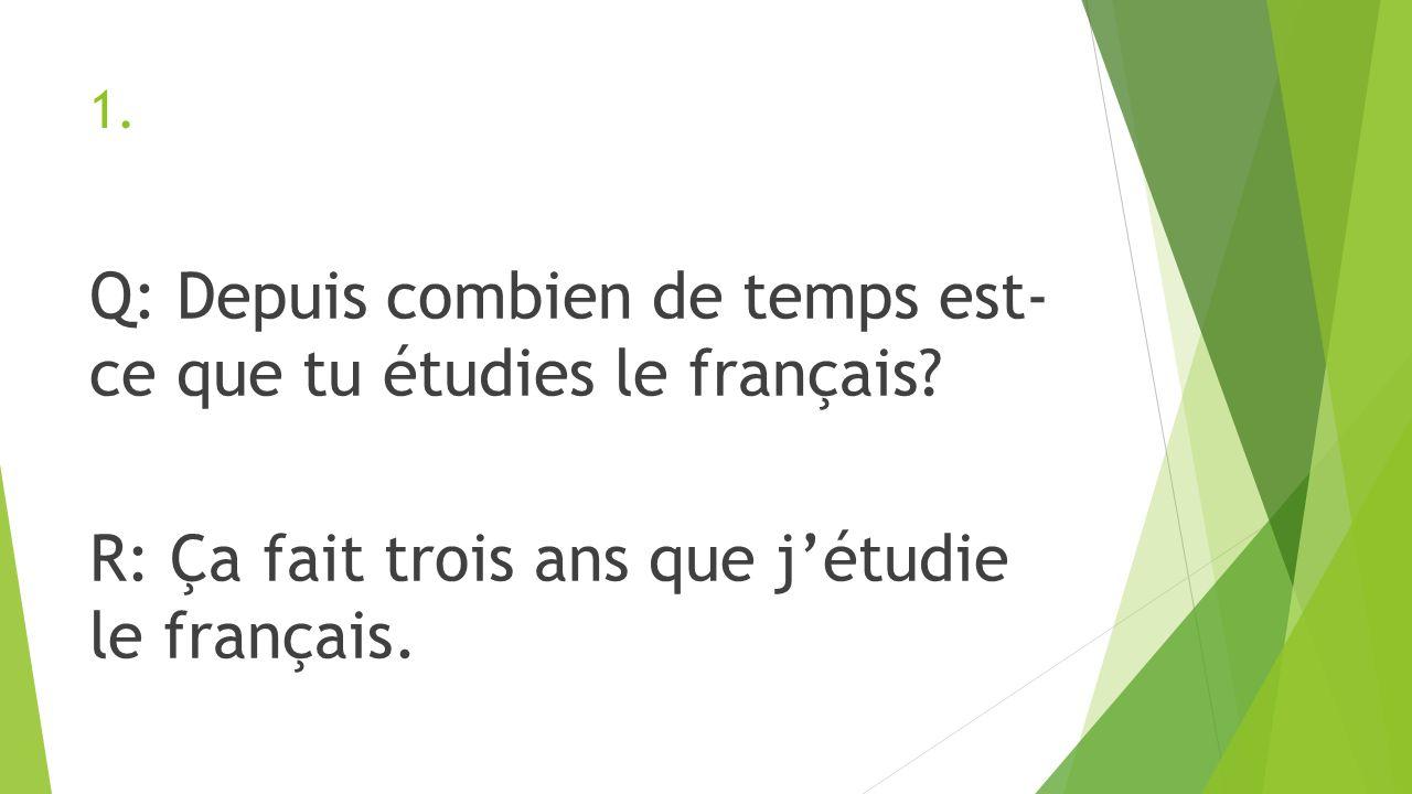 1. Q: Depuis combien de temps est- ce que tu étudies le français.