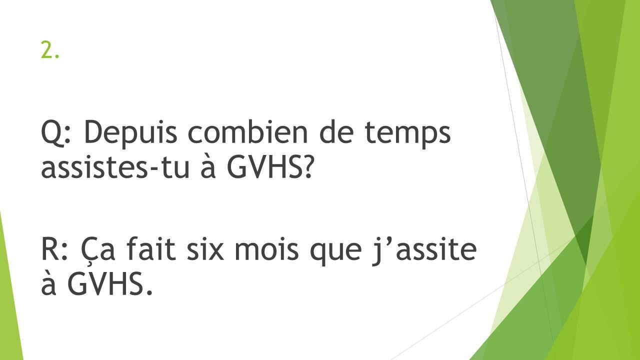 2. Q: Depuis combien de temps assistes-tu à GVHS R: Ça fait six mois que j'assite à GVHS.