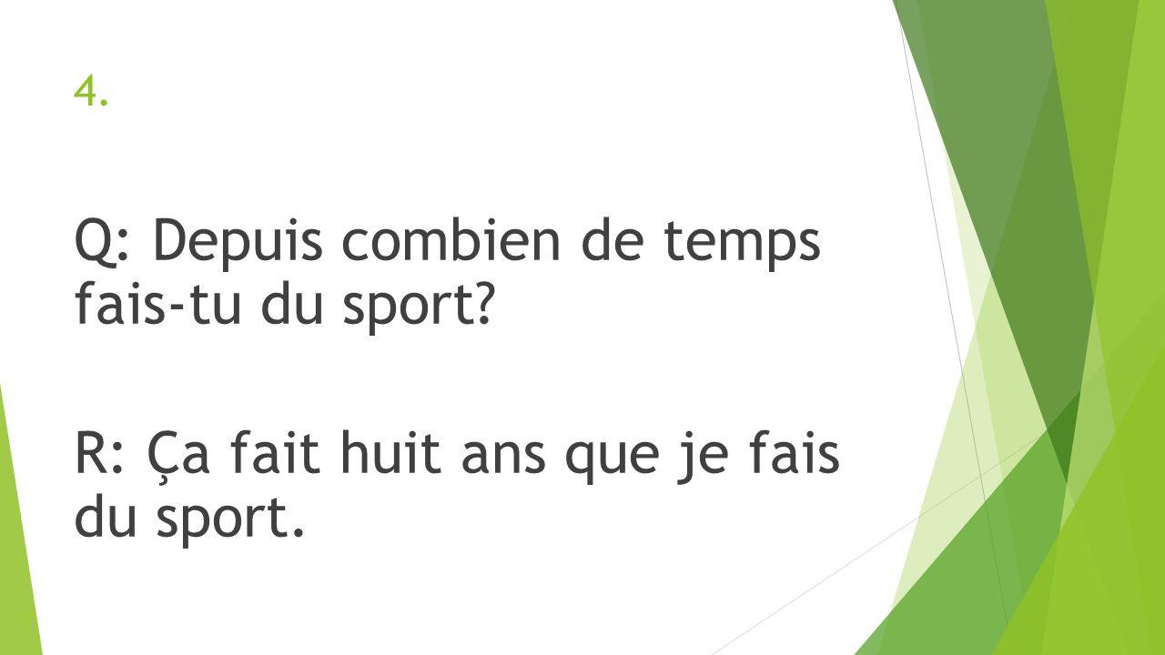 4. Q: Depuis combien de temps fais-tu du sport R: Ça fait huit ans que je fais du sport.