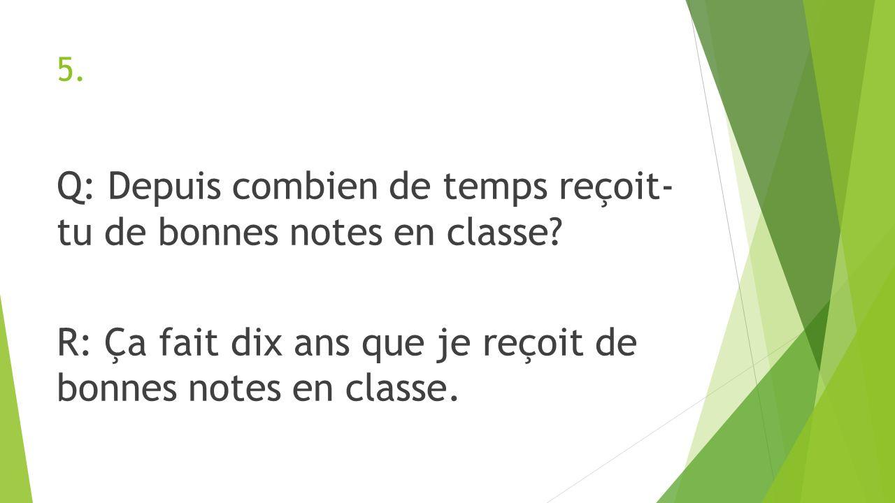 5. Q: Depuis combien de temps reçoit- tu de bonnes notes en classe.