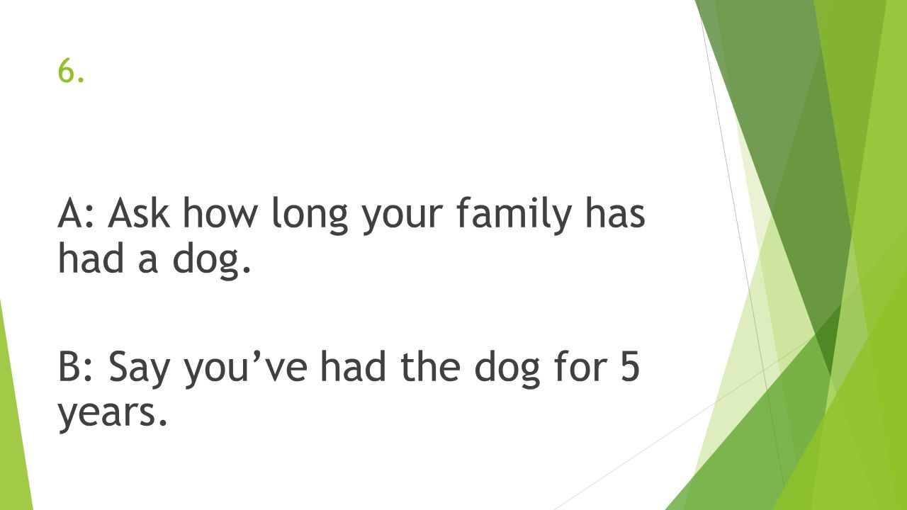 6. A: Ask how long your family has had a dog. B: Say you've had the dog for 5 years.
