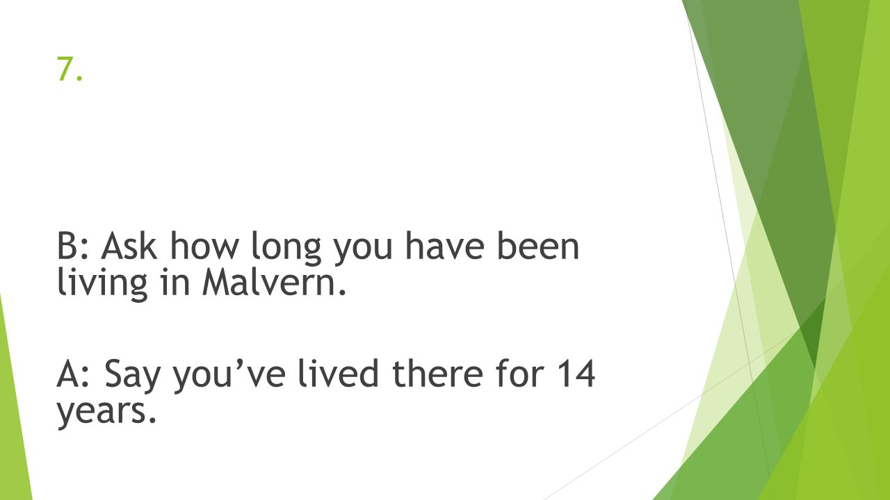 B: Ask how long you have been living in Malvern.
