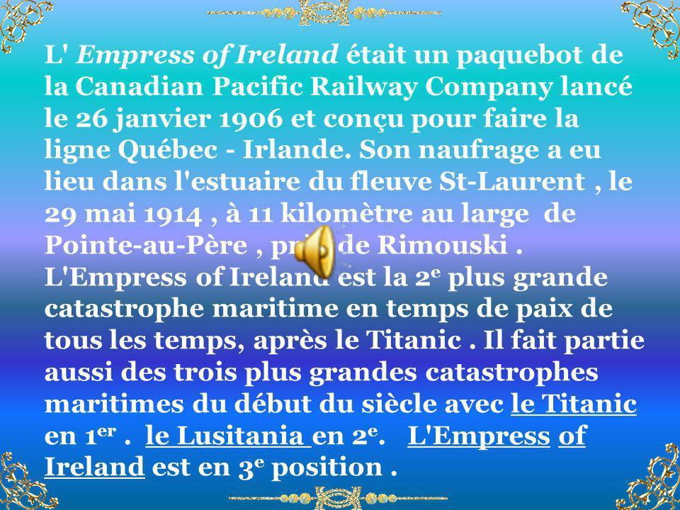 L Empress of Ireland était un paquebot de la Canadian Pacific Railway Company lancé le 26 janvier 1906 et conçu pour faire la ligne Québec - Irlande. Son naufrage a eu lieu dans l estuaire du fleuve St-Laurent , le 29 mai 1914 , à 11 kilomètre au large de Pointe-au-Père , près de Rimouski .
