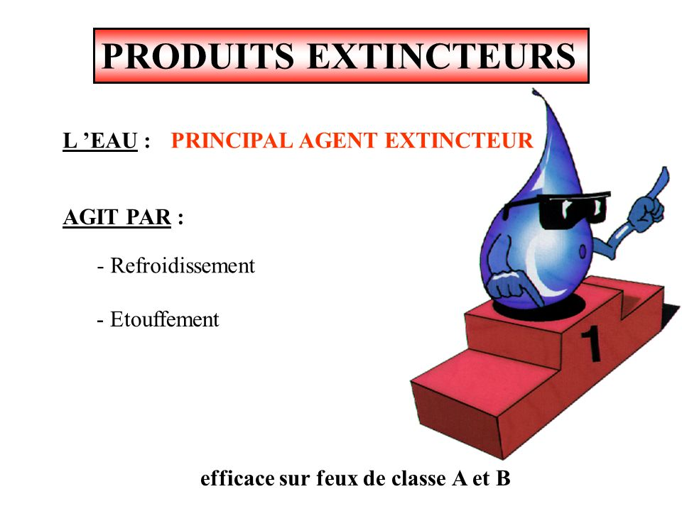 PRODUITS EXTINCTEURS L 'EAU : PRINCIPAL AGENT EXTINCTEUR AGIT PAR :