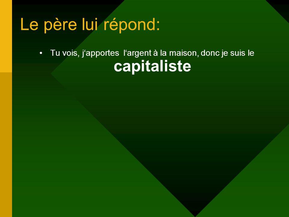 Tu vois, j'apportes l'argent à la maison, donc je suis le capitaliste