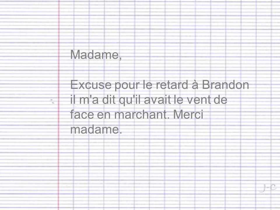 Madame, Excuse pour le retard à Brandon il m a dit qu il avait le vent de face en marchant.