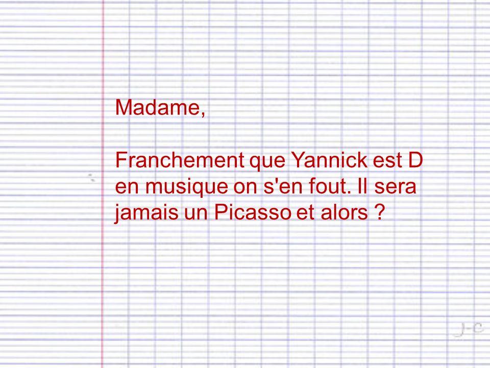 Madame, Franchement que Yannick est D en musique on s en fout. Il sera jamais un Picasso et alors