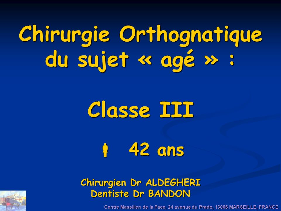 Chirurgie Orthognatique du sujet « agé » : Classe III  42 ans Chirurgien Dr ALDEGHERI Dentiste Dr BANDON