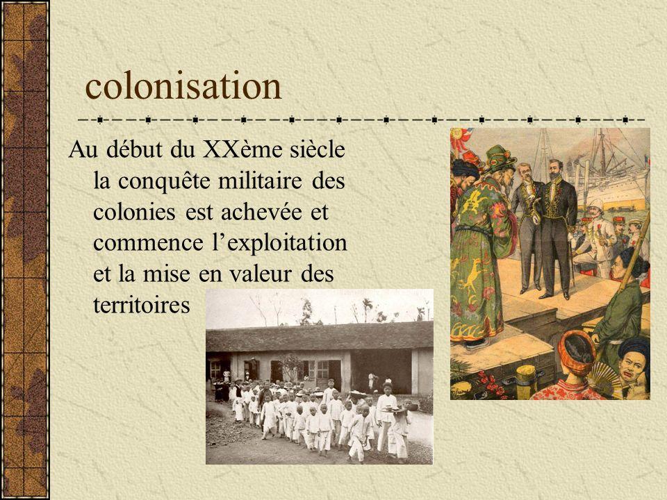 colonisation Au début du XXème siècle la conquête militaire des colonies est achevée et commence l'exploitation et la mise en valeur des territoires.