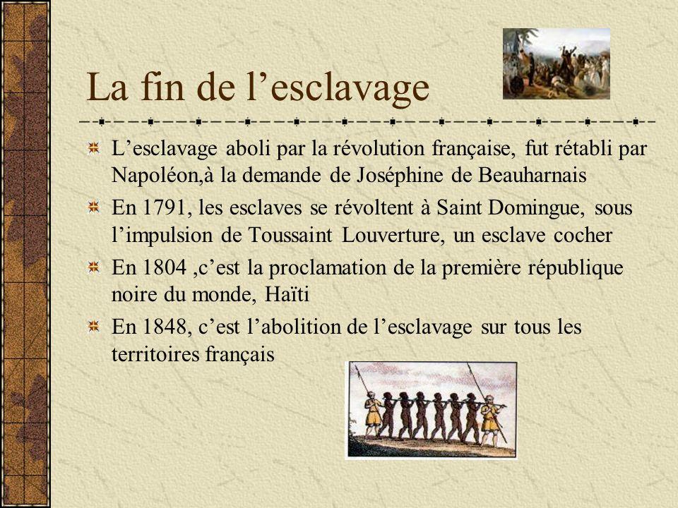 La fin de l'esclavage L'esclavage aboli par la révolution française, fut rétabli par Napoléon,à la demande de Joséphine de Beauharnais.