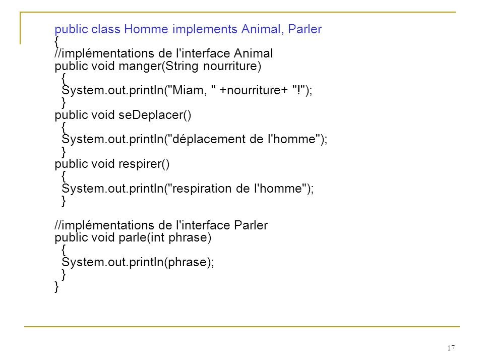 public class Homme implements Animal, Parler { //implémentations de l interface Animal public void manger(String nourriture) { System.out.println( Miam, +nourriture+ ! ); } public void seDeplacer() { System.out.println( déplacement de l homme ); } public void respirer() { System.out.println( respiration de l homme ); } //implémentations de l interface Parler public void parle(int phrase) { System.out.println(phrase); } }