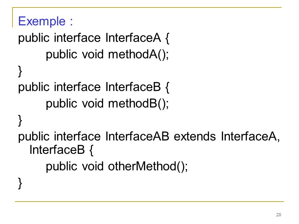 Exemple : public interface InterfaceA { public void methodA(); } public interface InterfaceB { public void methodB();