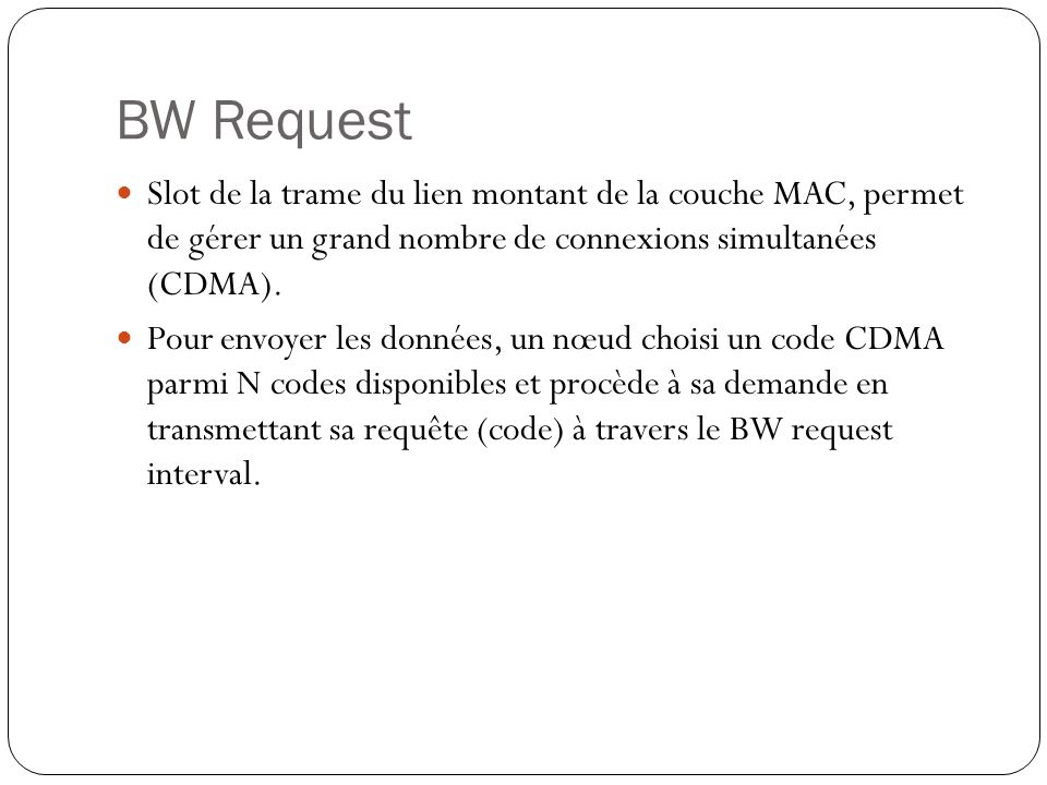 BW Request Slot de la trame du lien montant de la couche MAC, permet de gérer un grand nombre de connexions simultanées (CDMA).
