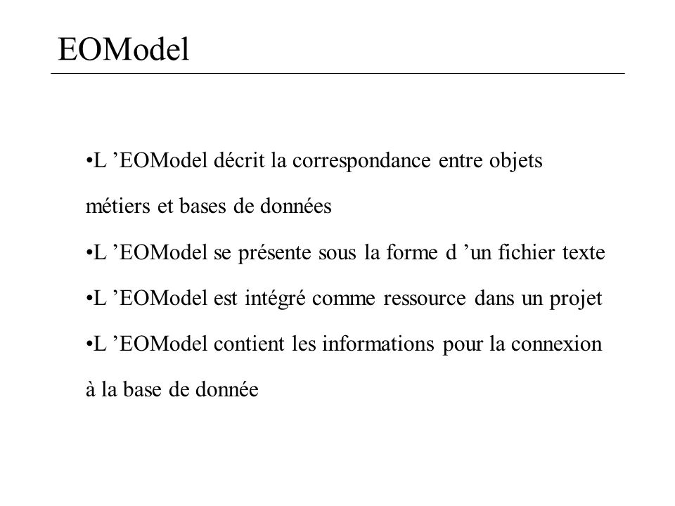 EOModel L 'EOModel décrit la correspondance entre objets métiers et bases de données. L 'EOModel se présente sous la forme d 'un fichier texte.