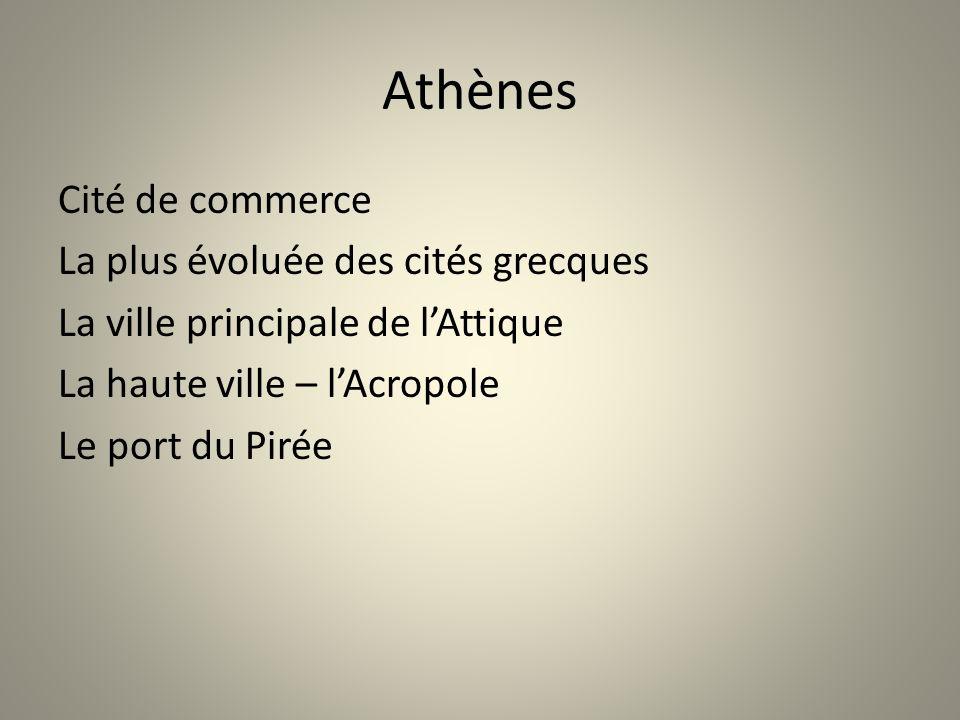 Athènes Cité de commerce La plus évoluée des cités grecques La ville principale de l'Attique La haute ville – l'Acropole Le port du Pirée