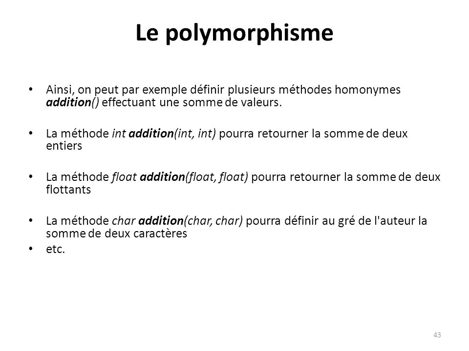 Le polymorphisme Ainsi, on peut par exemple définir plusieurs méthodes homonymes addition() effectuant une somme de valeurs.