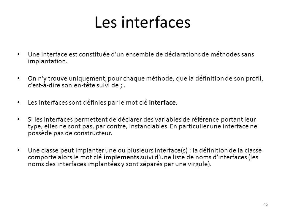 Les interfaces Une interface est constituée d un ensemble de déclarations de méthodes sans implantation.
