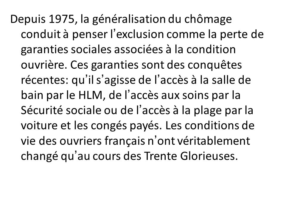 Depuis 1975, la généralisation du chômage conduit à penser l'exclusion comme la perte de garanties sociales associées à la condition ouvrière.
