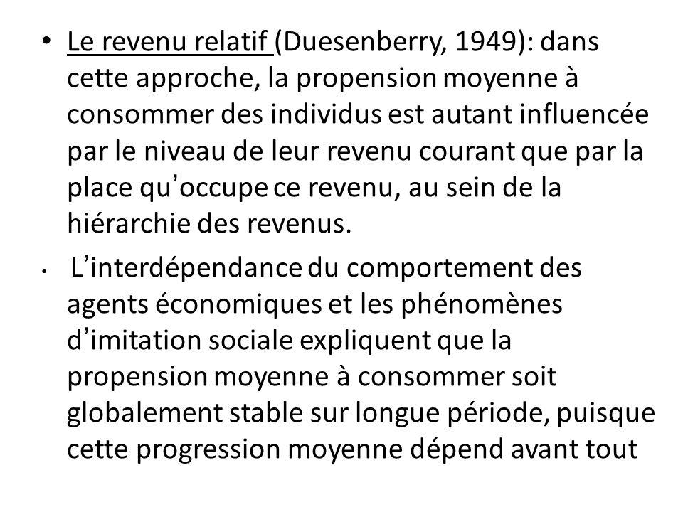 Le revenu relatif (Duesenberry, 1949): dans cette approche, la propension moyenne à consommer des individus est autant influencée par le niveau de leur revenu courant que par la place qu'occupe ce revenu, au sein de la hiérarchie des revenus.