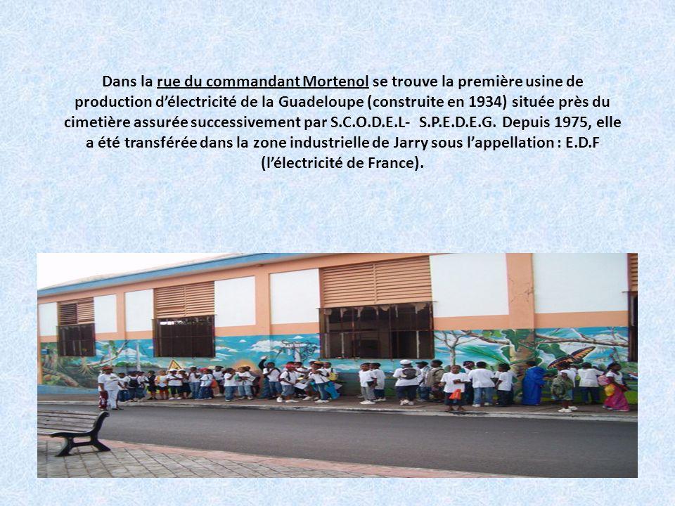 Dans la rue du commandant Mortenol se trouve la première usine de production d'électricité de la Guadeloupe (construite en 1934) située près du cimetière assurée successivement par S.C.O.D.E.L- S.P.E.D.E.G.