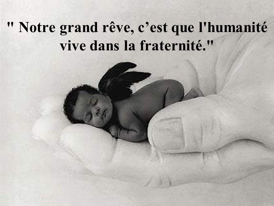 Notre grand rêve, c'est que l humanité vive dans la fraternité.