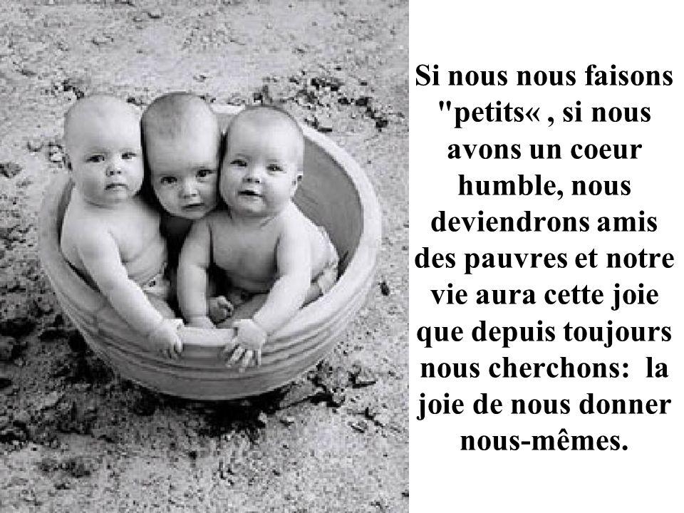 Si nous nous faisons petits« , si nous avons un coeur humble, nous deviendrons amis des pauvres et notre vie aura cette joie que depuis toujours nous cherchons: la joie de nous donner nous-mêmes.