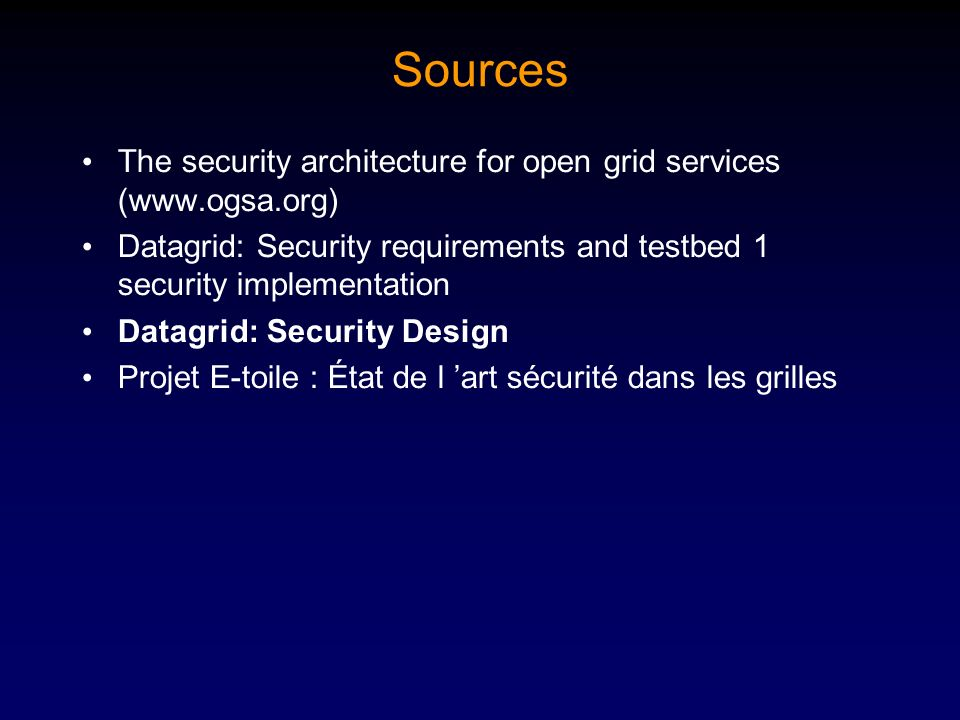 Sources The security architecture for open grid services (www.ogsa.org) Datagrid: Security requirements and testbed 1 security implementation.