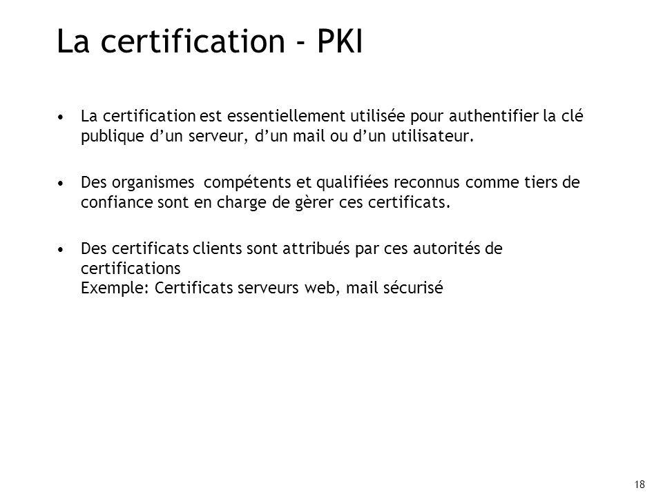 La certification - PKI La certification est essentiellement utilisée pour authentifier la clé publique d'un serveur, d'un mail ou d'un utilisateur.