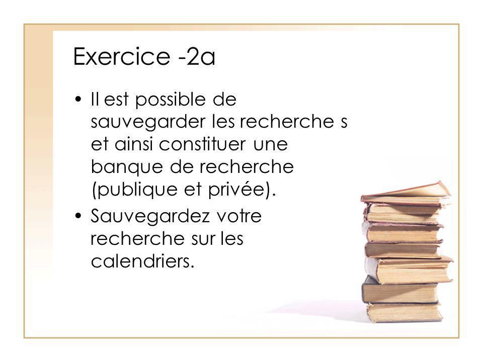 Exercice -2a Il est possible de sauvegarder les recherche s et ainsi constituer une banque de recherche (publique et privée).