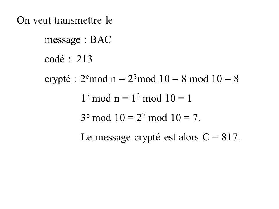 On veut transmettre le message : BAC. codé : 213. crypté : 2emod n = 23mod 10 = 8 mod 10 = 8. 1e mod n = 13 mod 10 = 1.
