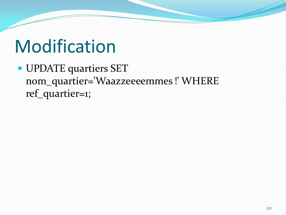 Modification UPDATE quartiers SET nom_quartier= Waazzeeeemmes ! WHERE ref_quartier=1;